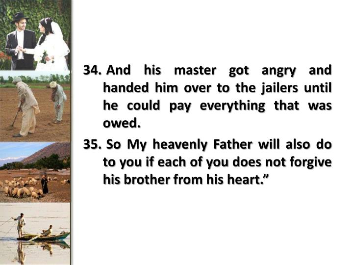 And his master got angry and handed him over to the jailers until he could pay everything that was owed.