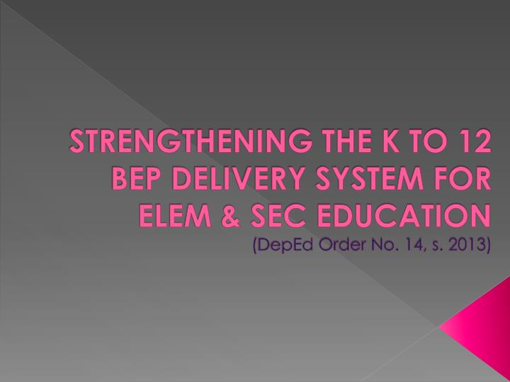 strengthening the k to 12 bep delivery system for elem sec education deped order no 14 s 2013 n.