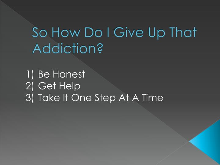 So How Do I Give Up That Addiction?