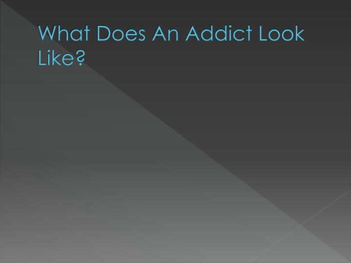 What does an addict look like