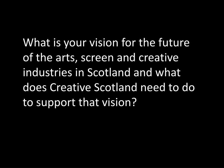What is your vision for the future of the arts, screen and creative industries in Scotland and what does Creative Scotland need to do to support that vision?