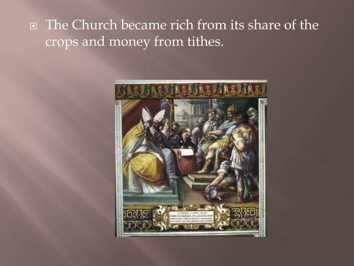 The Church became rich from its share of the crops and money from tithes.