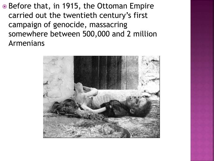 Before that, in 1915, the Ottoman Empire carried out the twentieth century's first campaign of genocide, massacring somewhere between 500,000 and 2 million Armenians