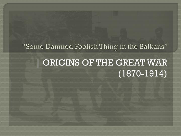 some damned foolish thing in the balkans n.