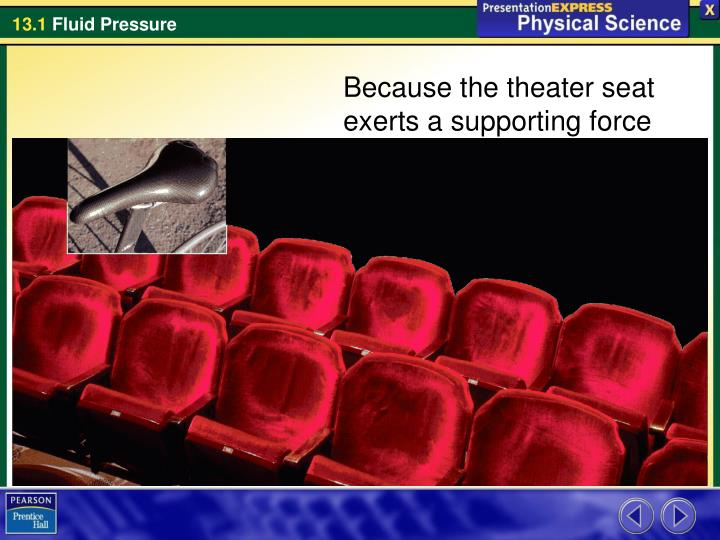 Because the theater seat exerts a supporting force over a larger area, it is more comfortable than t...