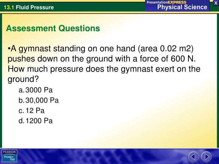 A gymnast standing on one hand (area 0.02m2) pushes down on the ground with a force of 600N. How much pressure does the gymnast exert on the ground?
