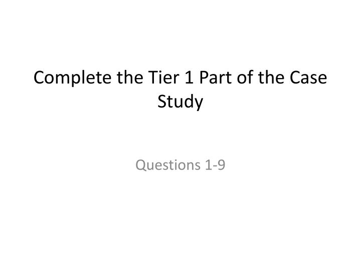 Complete the Tier 1 Part of the Case Study