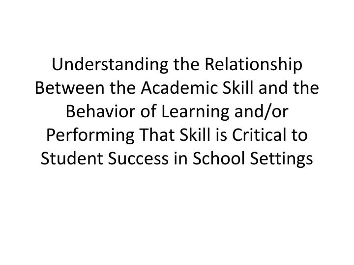Understanding the Relationship Between the Academic Skill and the Behavior of Learning and/or Performing That Skill is Critical to Student Success in School Settings
