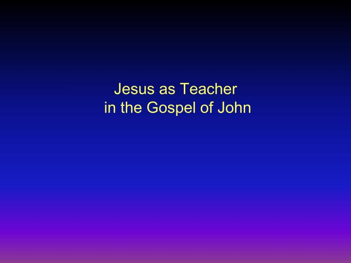 jesus as teacher in the gospel of john n.