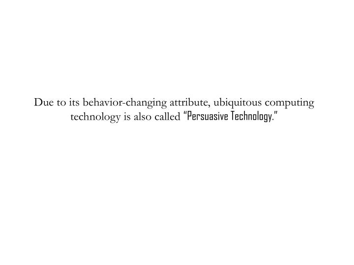 Due to its behavior-changing attribute, ubiquitous computing technology is also called