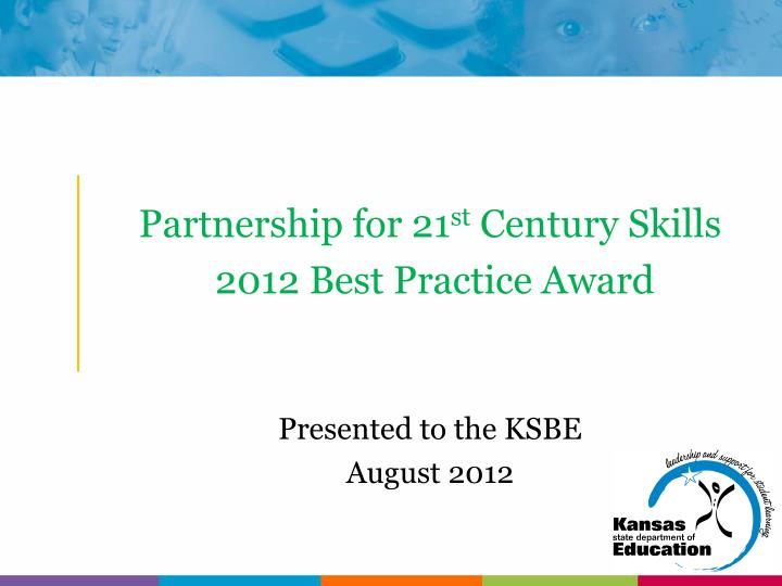 partnership for 21 st century skills 2012 best practice award presented to the ksbe august 2012 n.