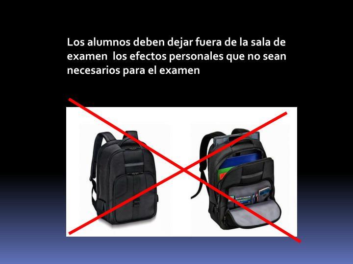 Los alumnos deben dejar fuera de la sala de examen  los efectos personales que no sean necesarios para el examen