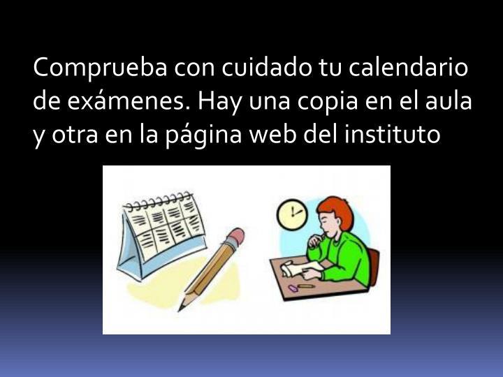 Comprueba con cuidado tu calendario de exámenes. Hay una copia en el aula y otra en la página web ...