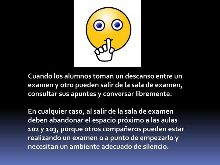 Cuando los alumnos toman un descanso entre un examen y otro pueden salir de la sala de examen, consultar sus apuntes y conversar libremente.