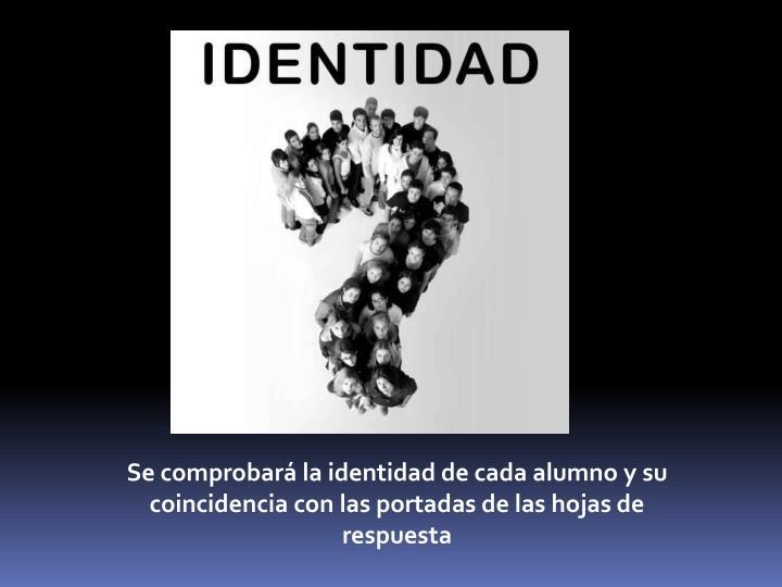 Se comprobará la identidad de cada alumno y su coincidencia con las portadas de las hojas de respuesta
