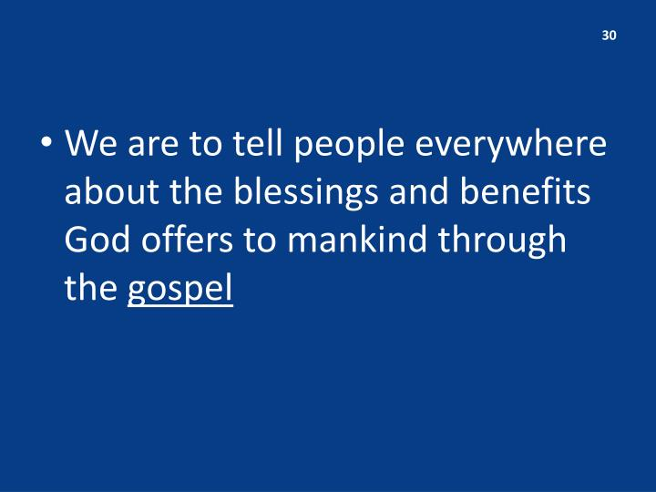 We are to tell people everywhere about the blessings and benefits God offers to mankind through the