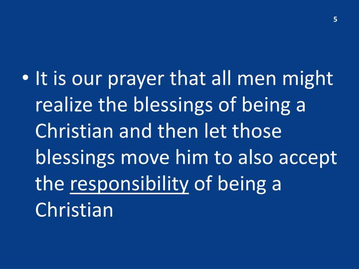 It is our prayer that all men might realize the blessings of being a Christian and then let those blessings move him to also accept the