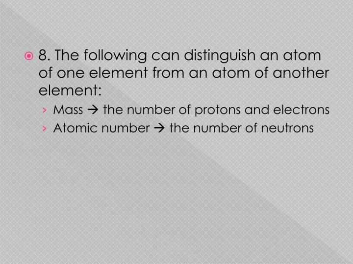 8. The following can distinguish an atom of one element from an atom of another element: