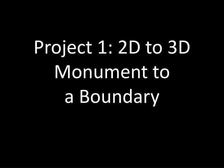 Project 1 2d to 3d monument to a boundary