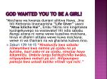 god wanted you to be a girl