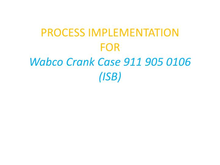 process implementation for wabco crank case 911 905 0106 isb n.