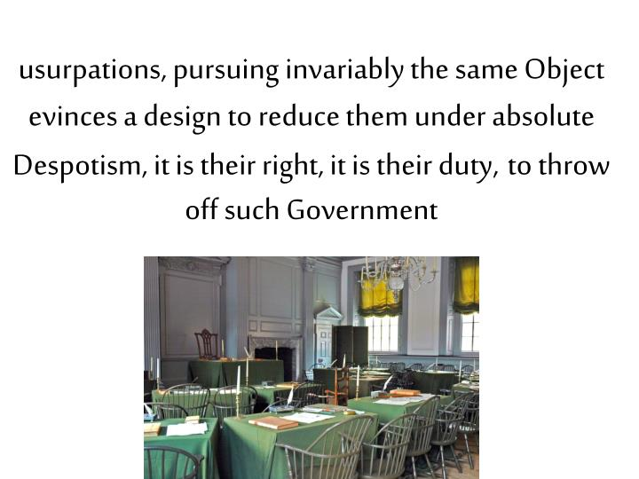usurpations, pursuing invariably the same Object evinces a design to reduce them under absolute Despotism, it is their right, it is their duty,