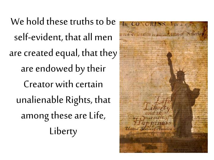 We hold these truths to be self-evident, that all men are created equal, that they are endowed by their Creator with certain unalienable Rights, that among these are Life,