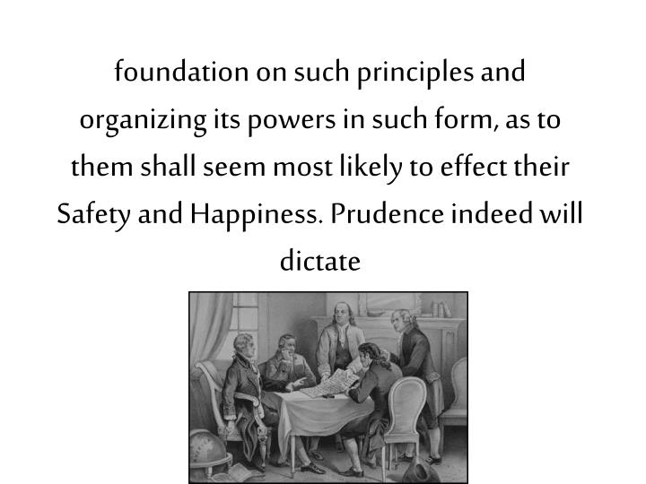 foundation on such principles and organizing its powers in such form, as to them shall seem most likely to effect their Safety and Happiness