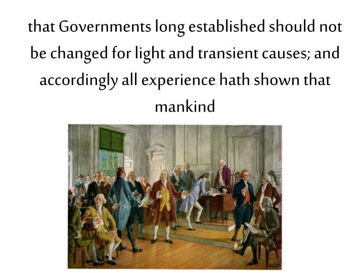 that Governments long established should not be changed for light and transient causes; and accordingly all experience hath