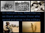on veterans day november 11 we thank and honor those who served and serve in the military