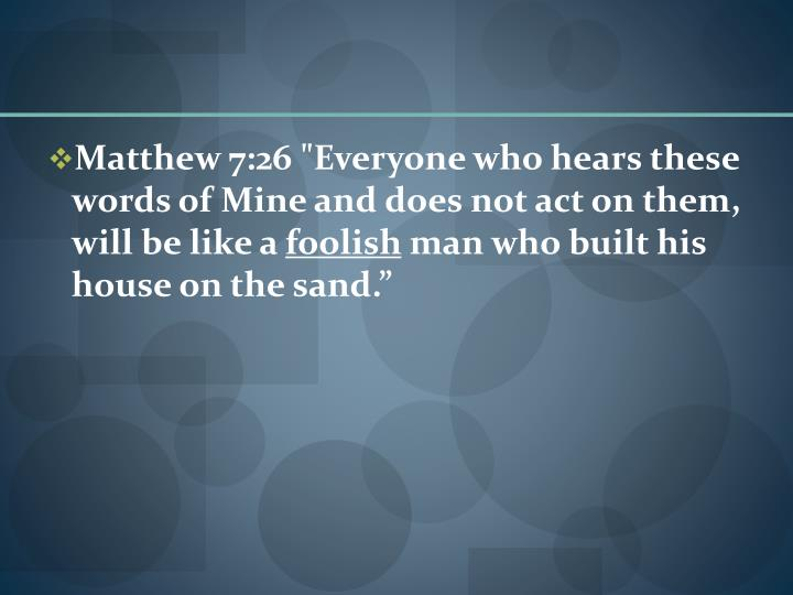 "Matthew 7:26 ""Everyone who hears these words of Mine and does not act on them, will be like a"