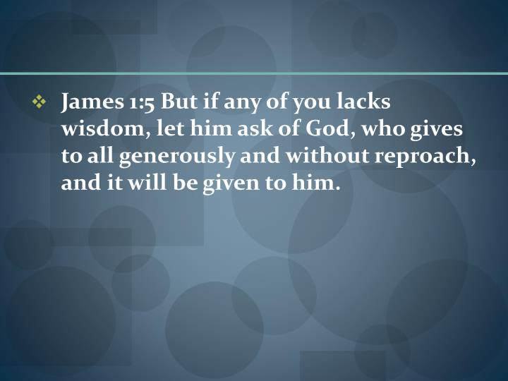 James 1:5 But if any of you lacks wisdom, let him ask of God, who gives to all generously and without reproach, and it will be given to him.