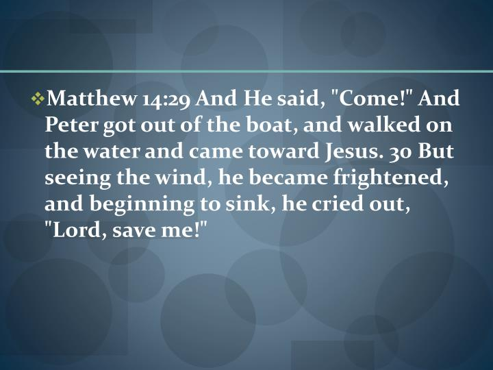 "Matthew 14:29 And He said, ""Come!"" And Peter got out of the boat, and walked on the water and came toward Jesus. 30 But seeing the wind, he became frightened, and beginning to sink, he cried out, ""Lord, save me!"""
