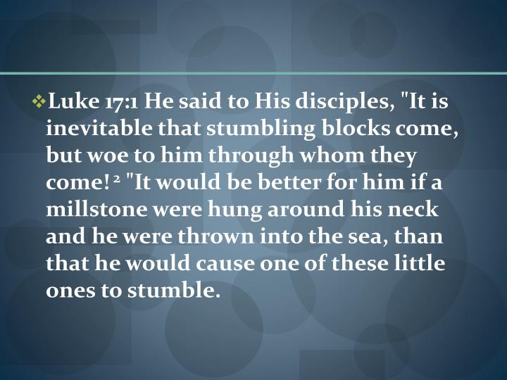 "Luke 17:1 He said to His disciples, ""It is inevitable that stumbling blocks come, but woe to him through whom they come!"