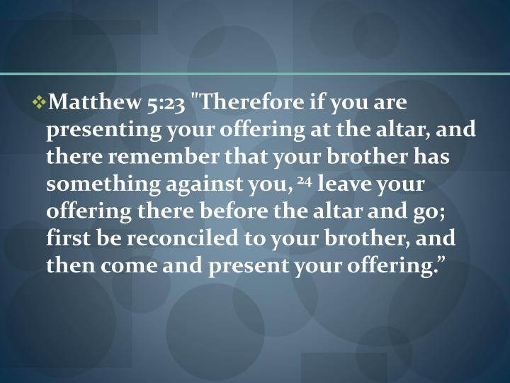 "Matthew 5:23 ""Therefore if you are presenting your offering at the altar, and there remember that your brother has something against you,"