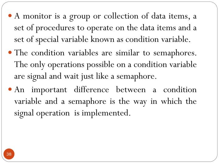 A monitor is a group or collection of data items, a set of procedures to operate on the data items and a set of special variable known as condition variable.