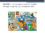 muddle v to make a mess of muddle through to get by n a hopeless mess