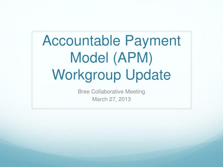 accountable payment model apm workgroup update