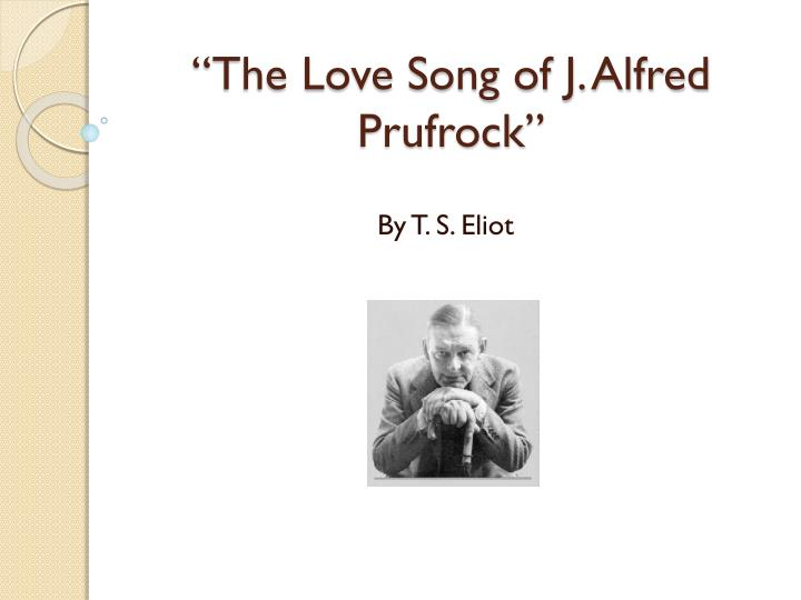 prufrock in the poem the love song Explication of love song of j alfred prufrock in ts eliot's the love song of j alfred prufrock, the author is establishing the trouble the narrator is having dealing with middle age prufrock(the narrator) believes that age is a burden and is deeply troubled by it.