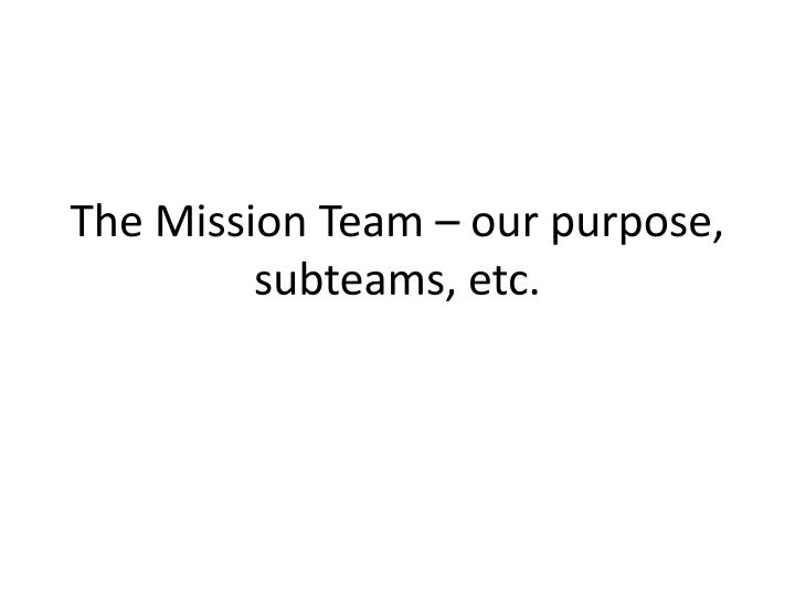 the mission team our purpose subteams etc n.