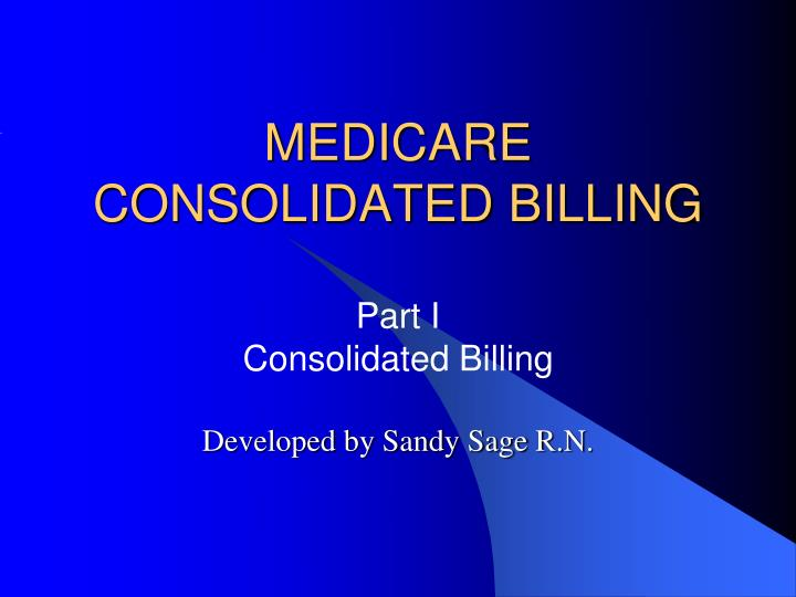medicare consolidated billing part i consolidated billing developed by sandy sage r n n.
