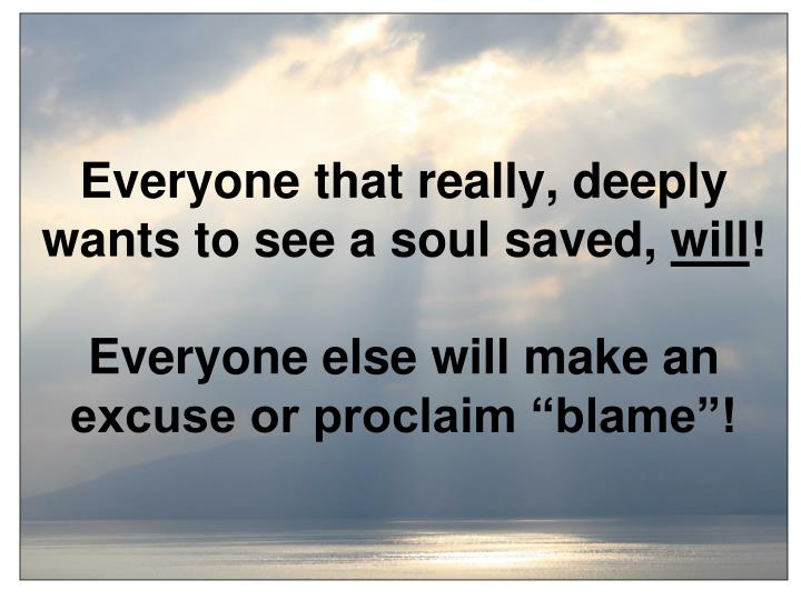 Everyone that really, deeply wants to see a soul saved,