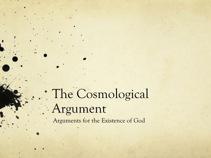 the cosmological argument for the existence of god essay There is also the kalam argument which tries to prove that the universe must have a cause pl : every event has a cause p2: the universe is an event c: god is the cause of the universe the different forms of the cosmological argument include three of the five ways aquinas proposes in his book summa theologica.