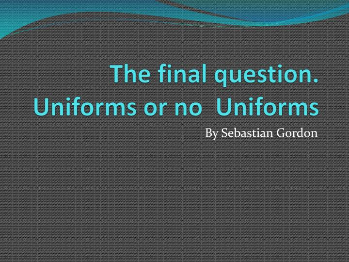 the final question uniforms or no uniforms n.