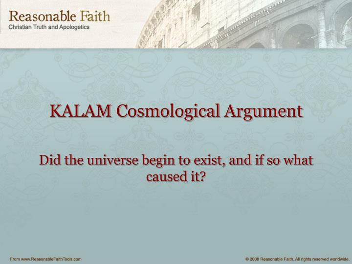 an overview of the article the kalam cosmological argument Like all cosmological arguments, the kalam cosmological argument is an argument from the existence of the world or universe to the existence of god.