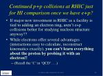 continued p p collisions at rhic just for hi comparison once we have e p