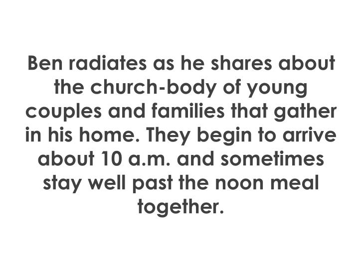 Ben radiates as he shares about the church-body of young couples and families that gather in his home. They begin to arrive about 10 a.m. and sometimes stay well past the noon meal together.