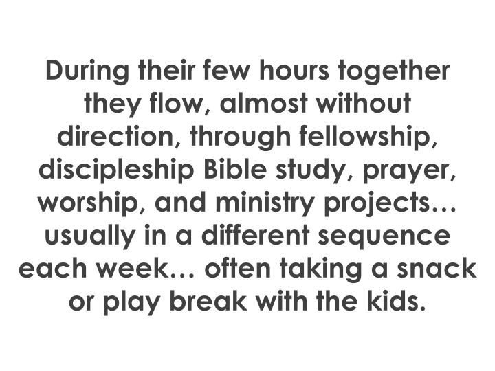 During their few hours together they flow, almost without direction, through fellowship, discipleship Bible study, prayer, worship