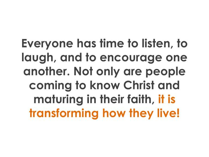 Everyone has time to listen, to laugh, and to encourage one another. Not only are people coming to know Christ and maturing in their faith,