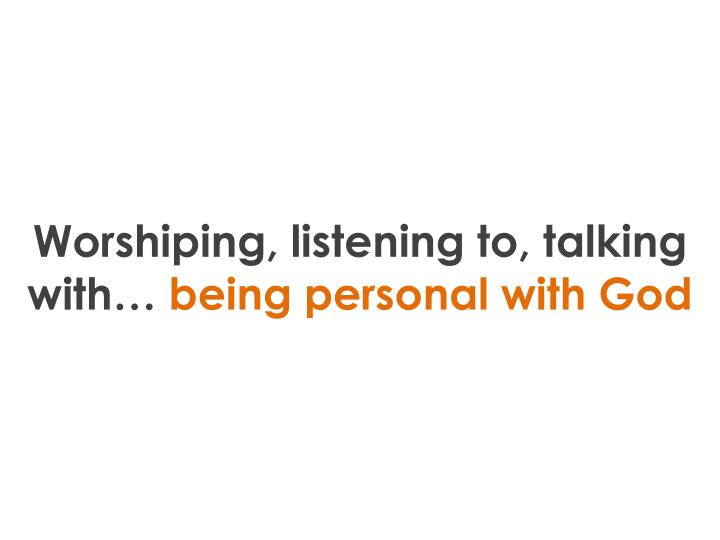 Worshiping, listening to, talking with…
